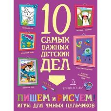 Пишем, рисуем! Игры для умных пальчиков. 10 самых важных детских дел