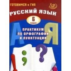 Готовимся к ГИА. Русский язык. Практикум по орфографии и пунктуации. 6 класс