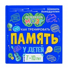 Развиваем мозг. Книга о том, как тренировать память у детей 7-10 лет