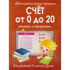 Математические прописи. Счет от 0 до 20. Решаем и оформляем. Для занятий в школе и дома