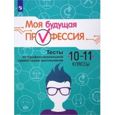 Моя будущая профессия. Тесты по профессиональной ориентации школьников. 10-11 классы